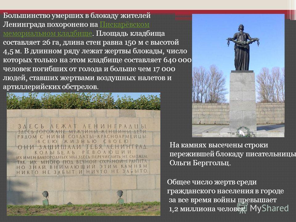 Большинство умерших в блокаду жителей Ленинграда похоронено на Пискарёвском мемориальном кладбище. Площадь кладбища составляет 26 га, длина стен равна 150 м с высотой 4,5 м. В длинном ряду лежат жертвы блокады, число которых только на этом кладбище с
