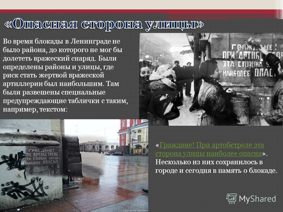Во время блокады в Ленинграде не было района, до которого не мог бы долететь вражеский снаряд. Были определены районы и улицы, где риск стать жертвой вражеской артиллерии был наибольшим. Там были развешены специальные предупреждающие таблички с таким