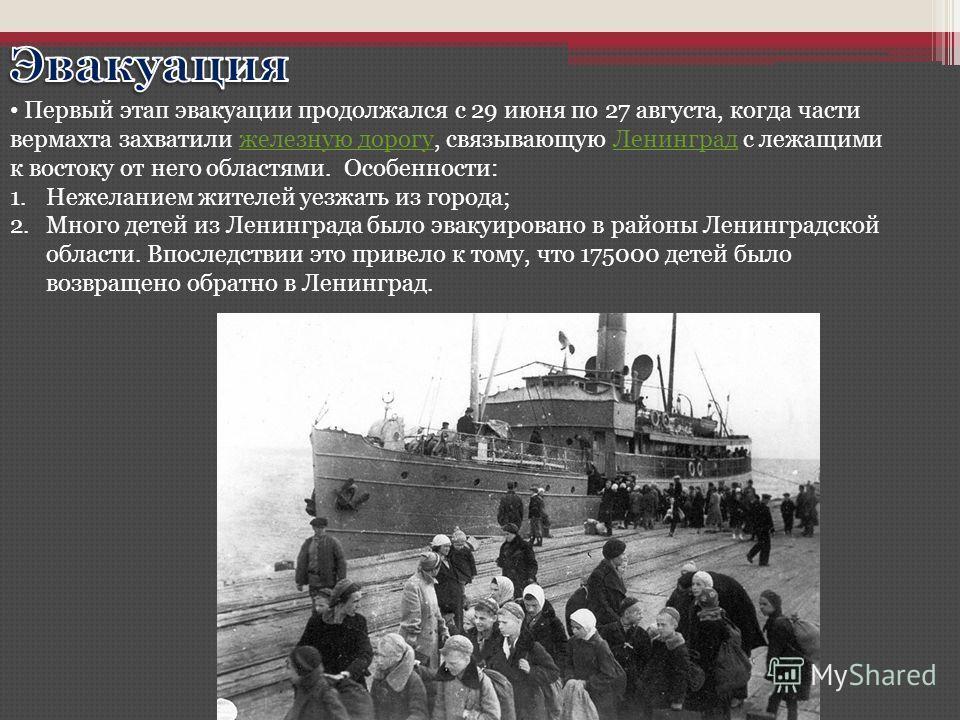 Первый этап эвакуации продолжался с 29 июня по 27 августа, когда части вермахта захватили железную дорогу, связывающую Ленинград с лежащими к востоку от него областями. Особенности:железную дорогуЛенинград 1.Нежеланием жителей уезжать из города; 2.Мн