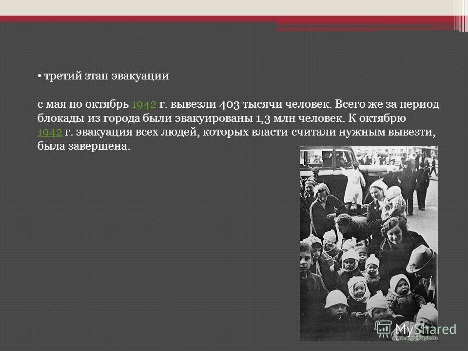 третий зтап эвакуации с мая по октябрь 1942 г. вывезли 403 тысячи человек. Всего же за период блокады из города были эвакуированы 1,3 млн человек. К октябрю 1942 г. эвакуация всех людей, которых власти считали нужным вывезти, была завершена.1942