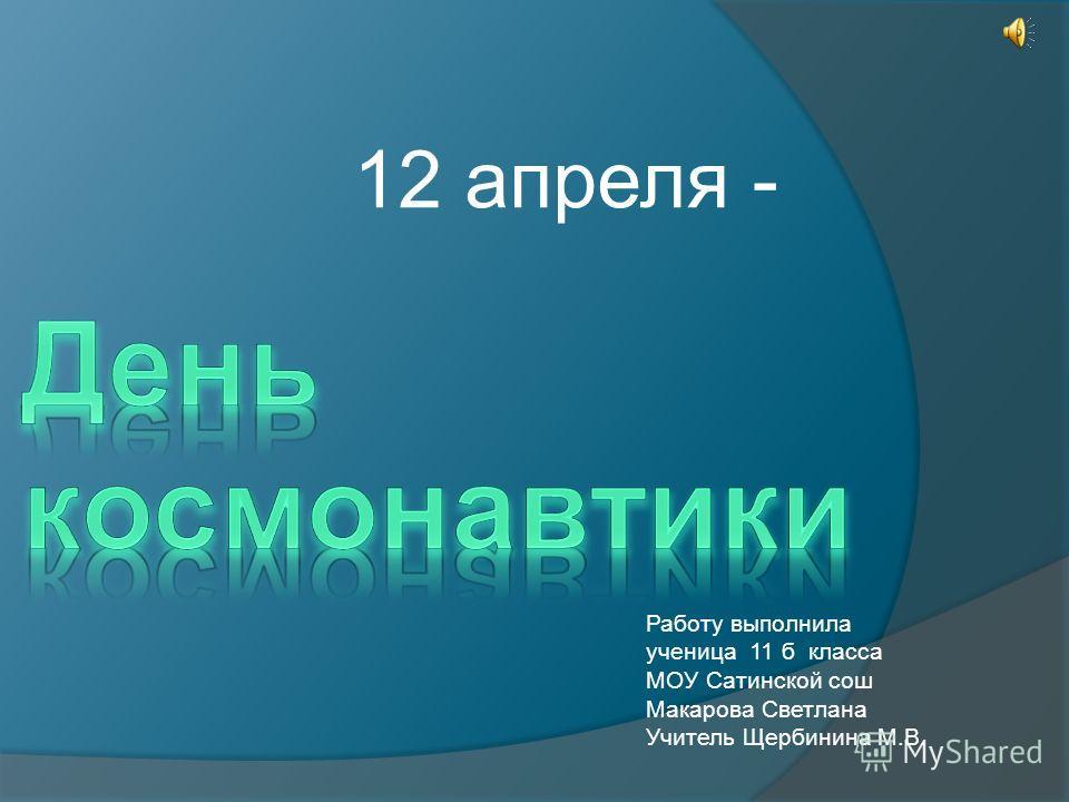 12 апреля - Работу выполнила ученица 11 б класса МОУ Сатинской сош Макарова Светлана Учитель Щербинина М.В.