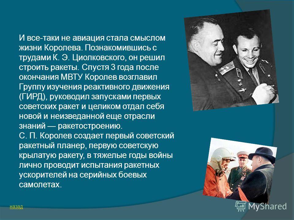 И все-таки не авиация стала смыслом жизни Королева. Познакомившись с трудами К. Э. Циолковского, он решил строить ракеты. Спустя 3 года после окончания МВТУ Королев возглавил Группу изучения реактивного движения (ГИРД), руководил запусками первых сов