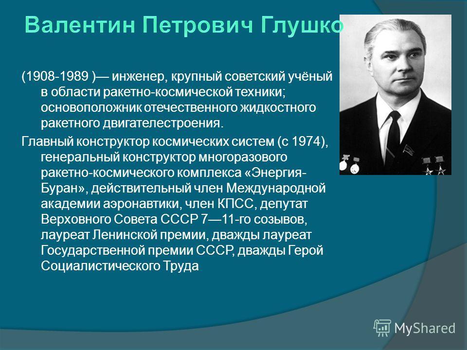 (1908-1989 ) инженер, крупный советский учёный в области ракетно-космической техники; основоположник отечественного жидкостного ракетного двигателестроения. Главный конструктор космических систем (с 1974), генеральный конструктор многоразового ракетн