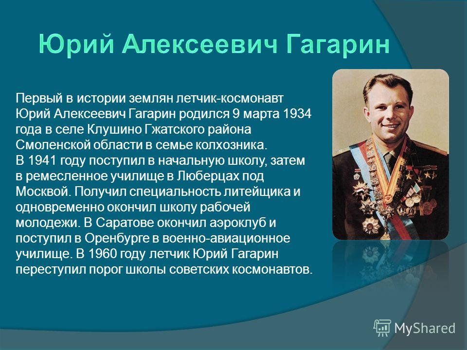 Первый в истории землян летчик-космонавт Юрий Алексеевич Гагарин родился 9 марта 1934 года в селе Клушино Гжатского района Смоленской области в семье колхозника. В 1941 году поступил в начальную школу, затем в ремесленное училище в Люберцах под Москв