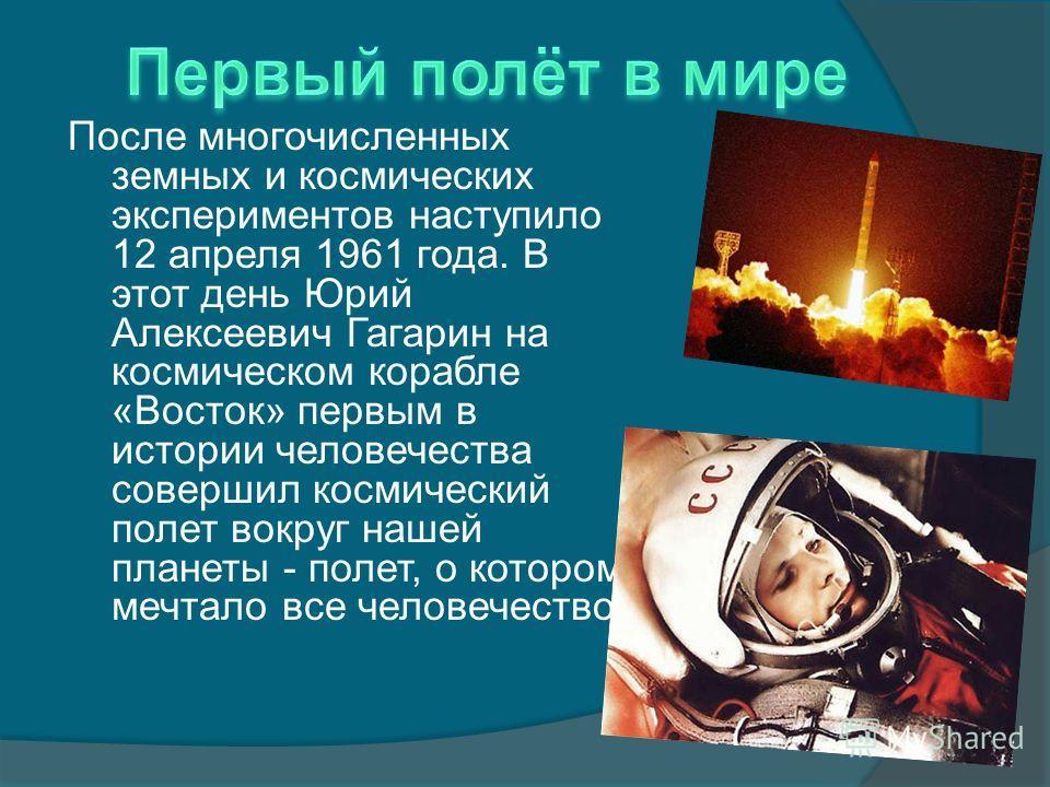 После многочисленных земных и космических экспериментов наступило 12 апреля 1961 года. В этот день Юрий Алексеевич Гагарин на космическом корабле «Восток» первым в истории человечества совершил космический полет вокруг нашей планеты - полет, о которо