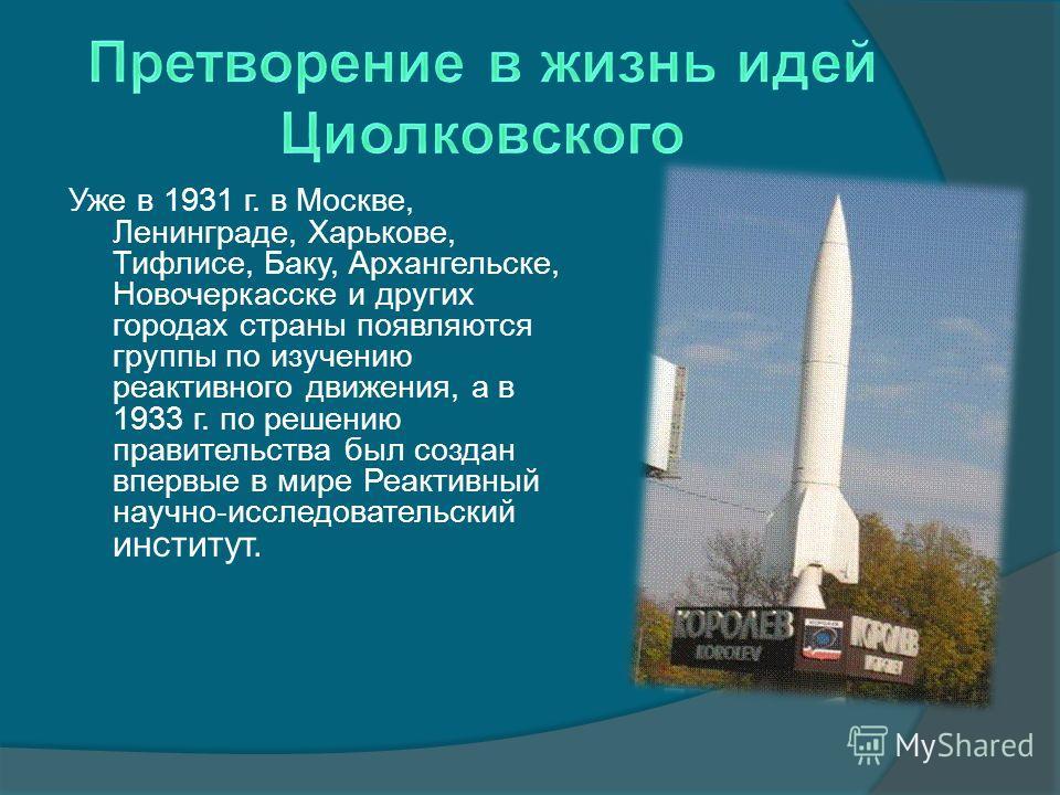 Уже в 1931 г. в Москве, Ленинграде, Харькове, Тифлисе, Баку, Архангельске, Новочеркасске и других городах страны появляются группы по изучению реактивного движения, а в 1933 г. по решению правительства был создан впервые в мире Реактивный научно-иссл