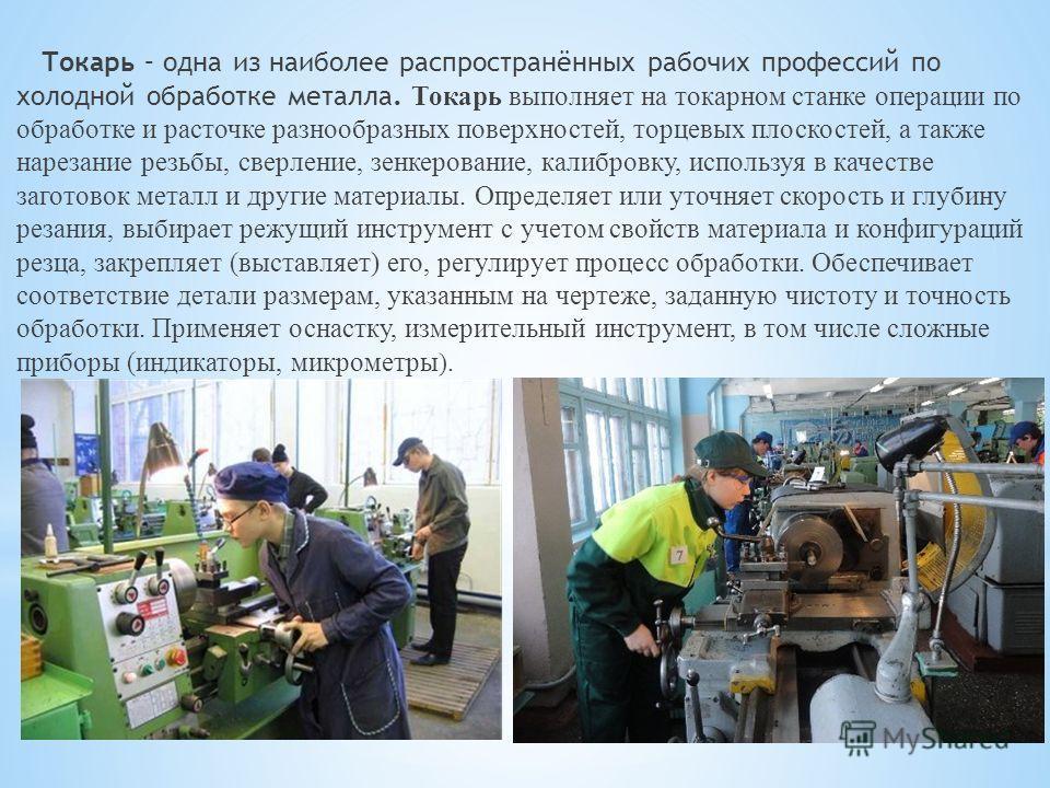 Токарь – одна из наиболее распространённых рабочих профессий по холодной обработке металла. Токарь выполняет на токарном станке операции по обработке и расточке разнообразных поверхностей, торцевых плоскостей, а также нарезание резьбы, сверление, зен