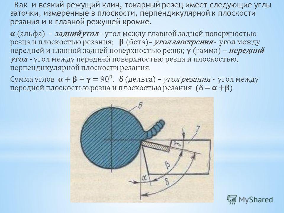 Как и всякий режущий клин, токарный резец имеет следующие углы заточки, измеренные в плоскости, перпендикулярной к плоскости резания и к главной режущей кромке. (альфа) – задний угол - угол между главной задней поверхностью резца и плоскостью резания