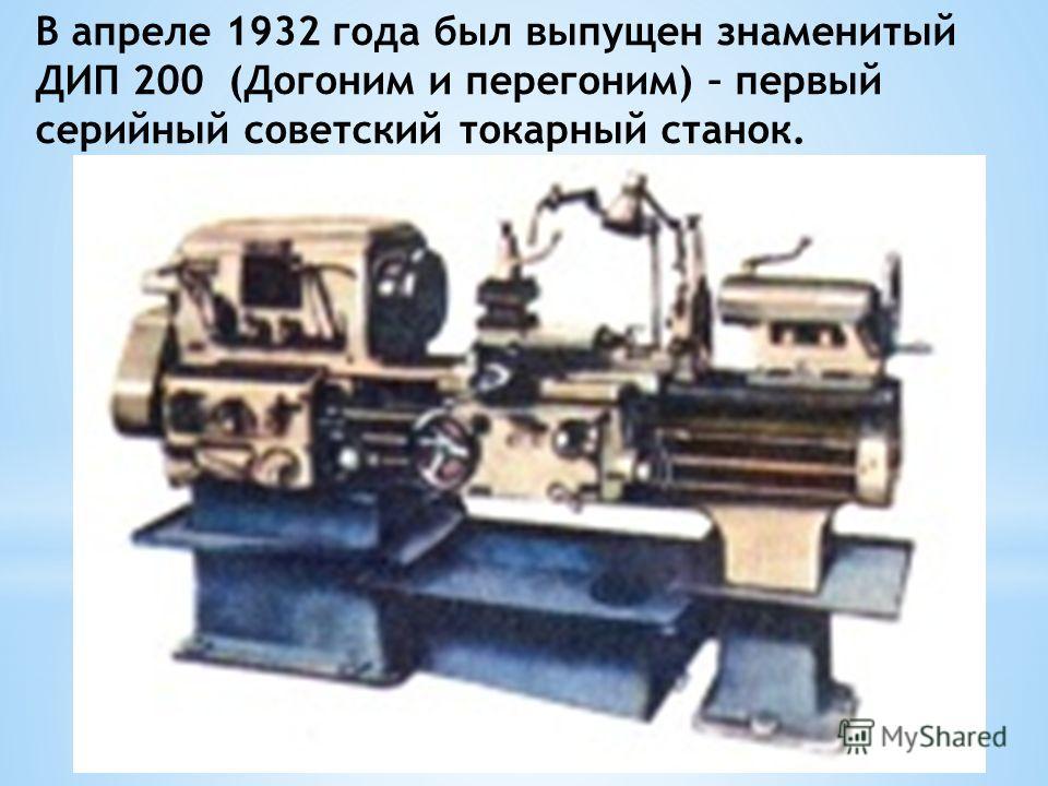 В апреле 1932 года был выпущен знаменитый ДИП 200 (Догоним и перегоним) – первый серийный советский токарный станок.