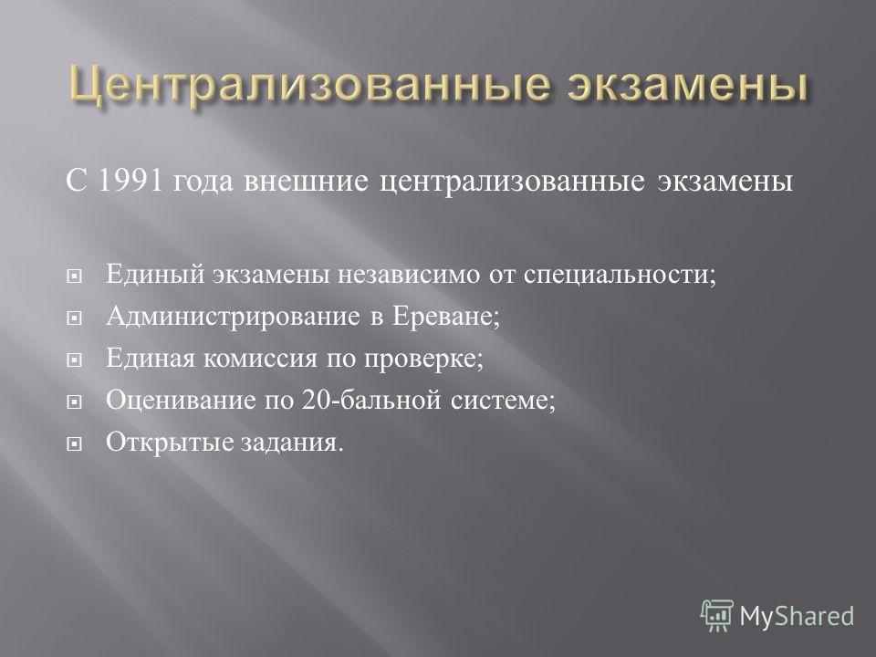 С 1991 года внешние централизованные экзамены Единый экзамены независимо от специальности; Администрирование в Ереване; Единая комиссия по проверке; Оценивание по 20-бальной системе; Открытые задания.
