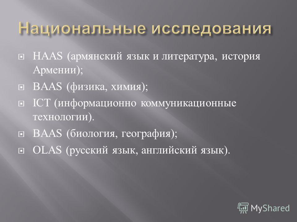 HAAS (армянский язык и литература, история Армении); BAAS (физика, химия); ICT (информационно коммуникационные технологии). BAAS (биология, география); OLAS (русский язык, английский язык).