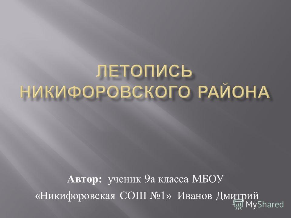 Автор : ученик 9 а класса МБОУ « Никифоровская СОШ 1» Иванов Дмитрий