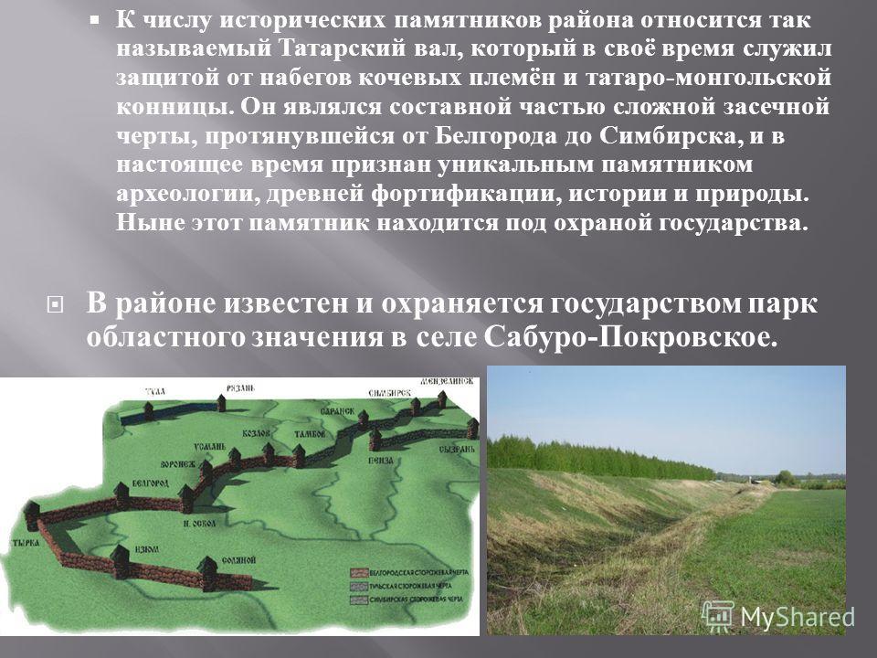 К числу исторических памятников района относится так называемый Татарский вал, который в своё время служил защитой от набегов кочевых племён и татаро - монгольской конницы. Он являлся составной частью сложной засечной черты, протянувшейся от Белгород