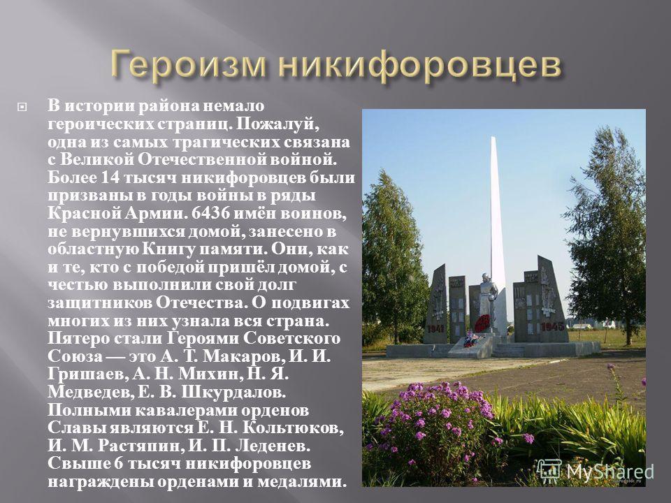 В истории района немало героических страниц. Пожалуй, одна из самых трагических связана с Великой Отечественной войной. Более 14 тысяч никифоровцев были призваны в годы войны в ряды Красной Армии. 6436 имён воинов, не вернувшихся домой, занесено в об