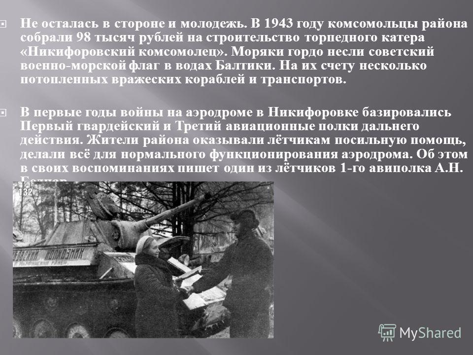Не осталась в стороне и молодежь. В 1943 году комсомольцы района собрали 98 тысяч рублей на строительство торпедного катера « Никифоровский комсомолец ». Моряки гордо несли советский военно - морской флаг в водах Балтики. На их счету несколько потопл