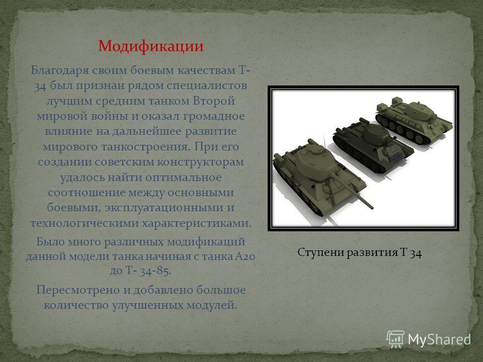 Благодаря своим боевым качествам Т- 34 был признан рядом специалистов лучшим средним танком Второй мировой войны и оказал громадное влияние на дальнейшее развитие мирового танкостроения. При его создании советским конструкторам удалось найти оптималь