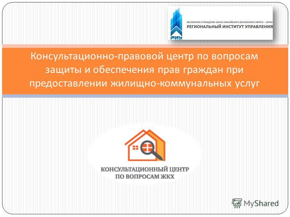 Консультационно - правовой центр по вопросам защиты и обеспечения прав граждан при предоставлении жилищно - коммунальных услуг
