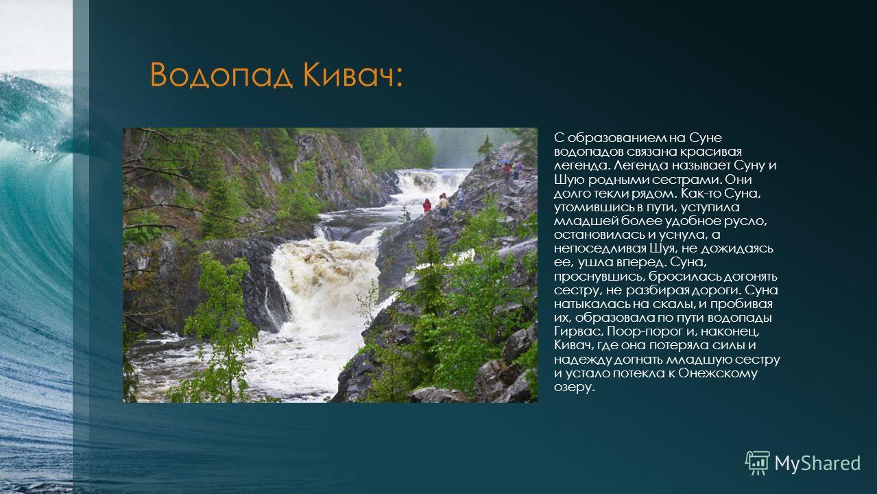 Водопад Кивач: С образованием на Суне водопадов связана красивая легенда. Легенда называет Суну и Шую родными сестрами. Они долго текли рядом. Как-то Суна, утомившись в пути, уступила младшей более удобное русло, остановилась и уснула, а непоседливая