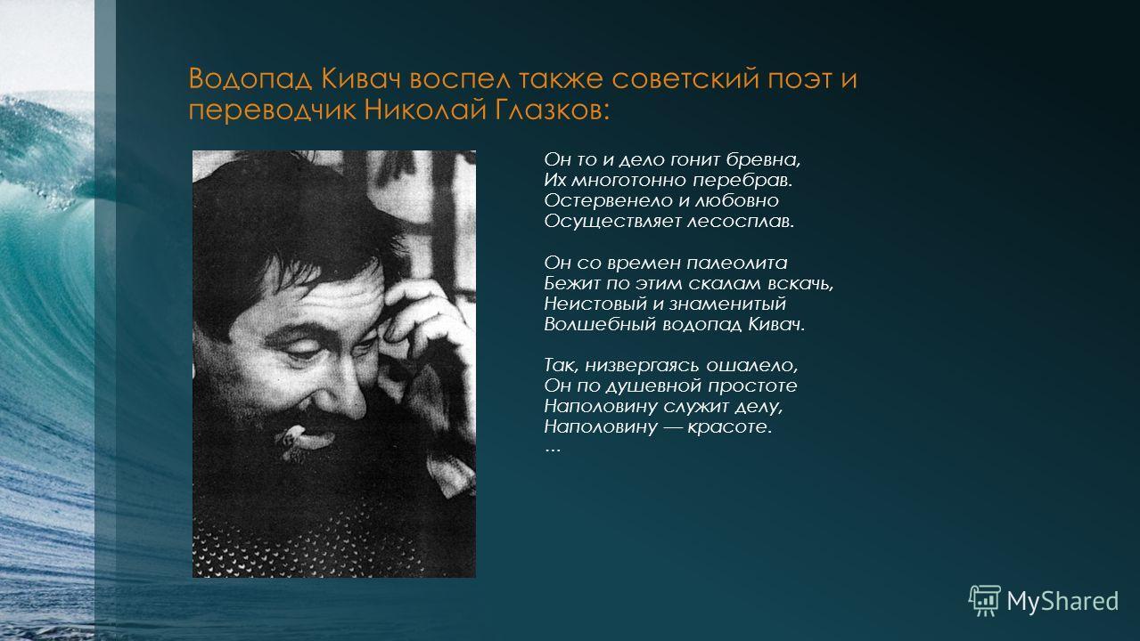 Водопад Кивач воспел также советский поэт и переводчик Николай Глазков: Он то и дело гонит бревна, Их многотонно перебрав. Остервенело и любовно Осуществляет лесосплав. Он со времен палеолита Бежит по этим скалам вскачь, Неистовый и знаменитый Волшеб