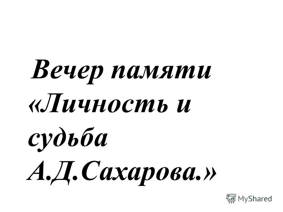 Вечер памяти «Личность и судьба А.Д.Сахарова.»