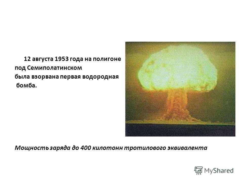 12 августа 1953 года на полигоне под Семиполатинском была взорвана первая водородная бомба. Мощность заряда до 400 килотонн тротилового эквивалента