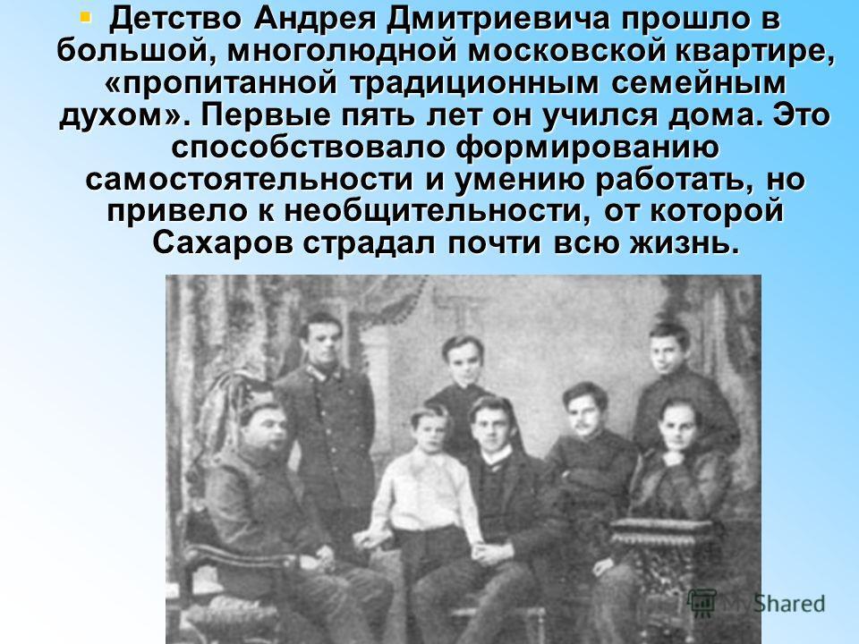 Детство Андрея Дмитриевича прошло в большой, многолюдной московской квартире, «пропитанной традиционным семейным духом». Первые пять лет он учился дома. Это способствовало формированию самостоятельности и умению работать, но привело к необщительности