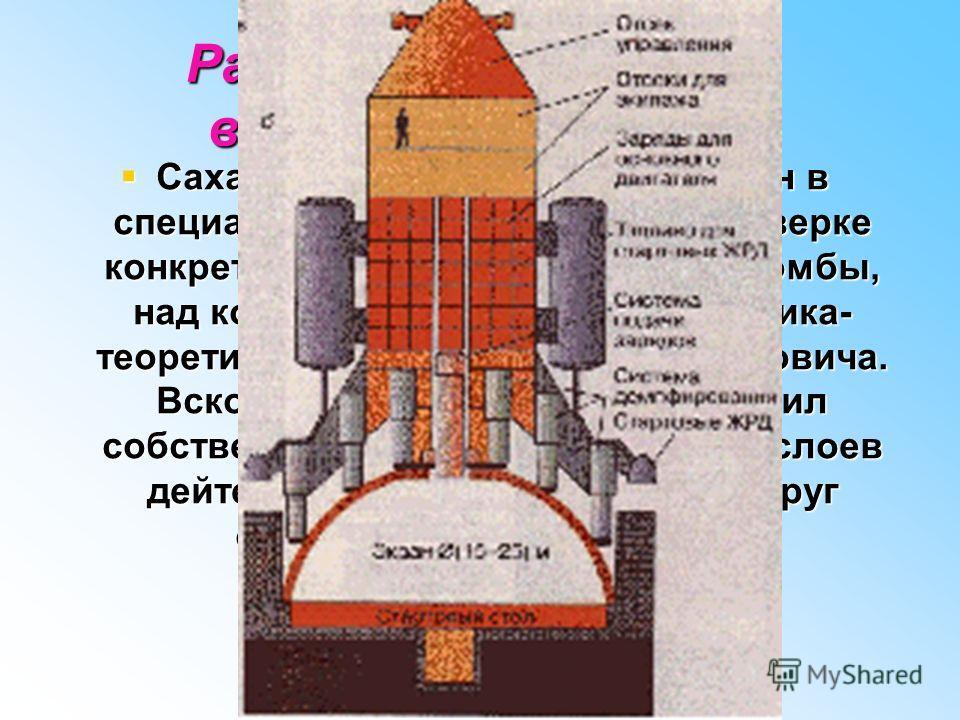 Работа Сахарова над водородной бомбой Сахаров в 1948 году был включен в специальную группу Тамма по проверке конкретного проекта водородной бомбы, над которым работала группа физика- теоретика Якова Борисовича Зельдовича. Вскоре Андрей Сахаров предло