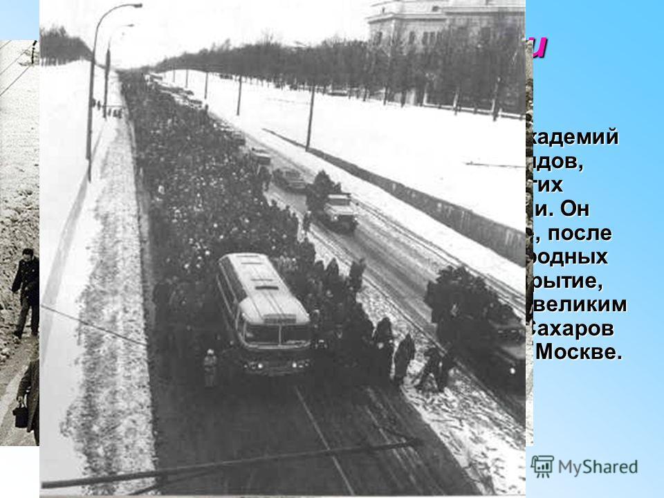 Последние годы жизни Сахарова Сахаров состоял иностранным членом Академий наук США, Франции, Италии, Нидерландов, Норвегии и почетным доктором многих университетов Европы, Америки и Азии. Он скончался14 декабря 1989 года, в Москве, после напряженного