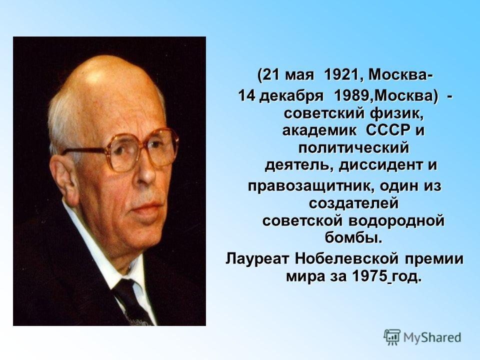 (21 мая 1921, Москва- 14 декабря 1989,Москва) - советский физик, академик СССР и политический деятель, диссидент и 14 декабря 1989,Москва) - советский физик, академик СССР и политический деятель, диссидент и правозащитник, один из создателей советско