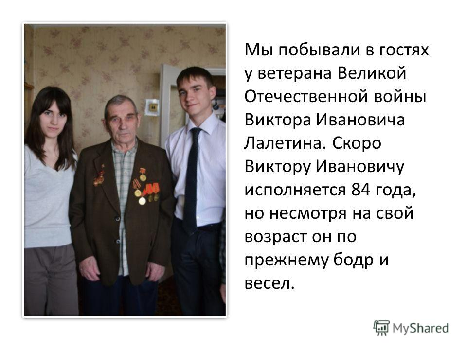 Мы побывали в гостях у ветерана Великой Отечественной войны Виктора Ивановича Лалетина. Скоро Виктору Ивановичу исполняется 84 года, но несмотря на свой возраст он по прежнему бодр и весел.