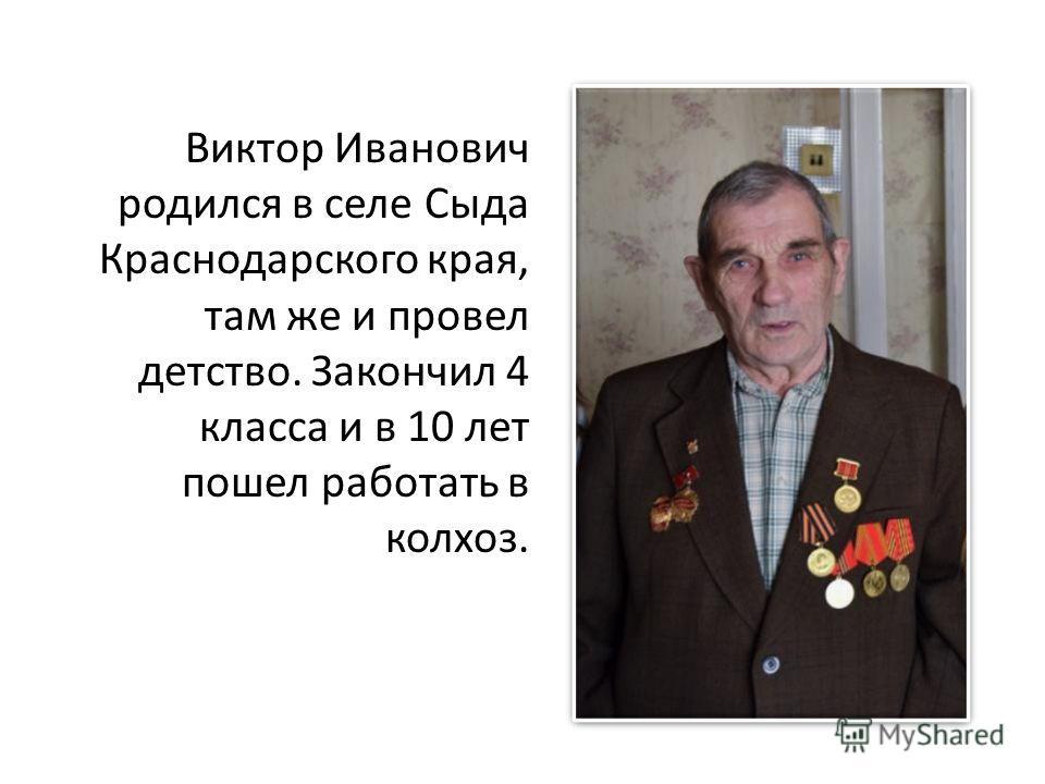 Виктор Иванович родился в селе Сыда Краснодарского края, там же и провел детство. Закончил 4 класса и в 10 лет пошел работать в колхоз.
