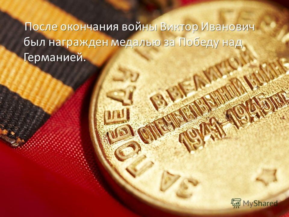 После окончания войны Виктор Иванович был награжден медалью за Победу над Германией. После окончания войны Виктор Иванович был награжден медалью за Победу над Германией.