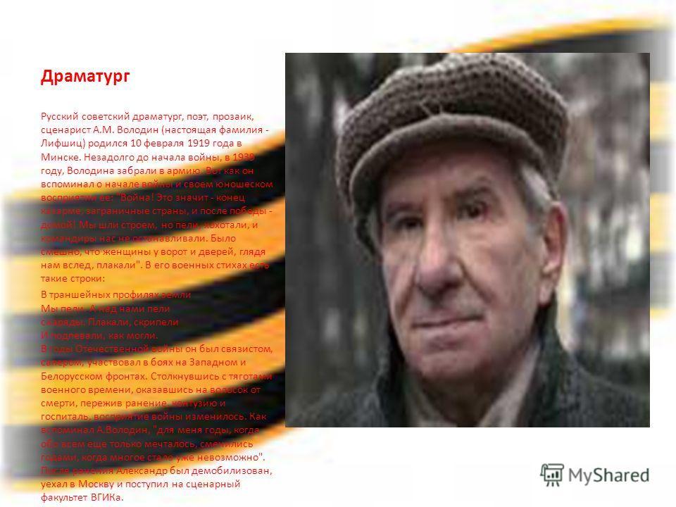 Драматург Русский советский драматург, поэт, прозаик, сценарист А.М. Володин (настоящая фамилия - Лифшиц) родился 10 февраля 1919 года в Минске. Незадолго до начала войны, в 1939 году, Володина забрали в армию. Вот как он вспоминал о начале войны и с