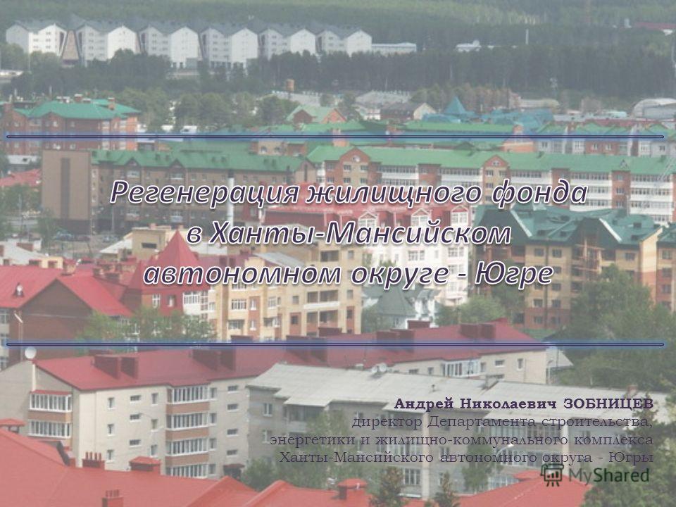 Андрей Николаевич ЗОБНИЦЕВ директор Департамента строительства, энергетики и жилищно-коммунального комплекса Ханты-Мансийского автономного округа - Югры