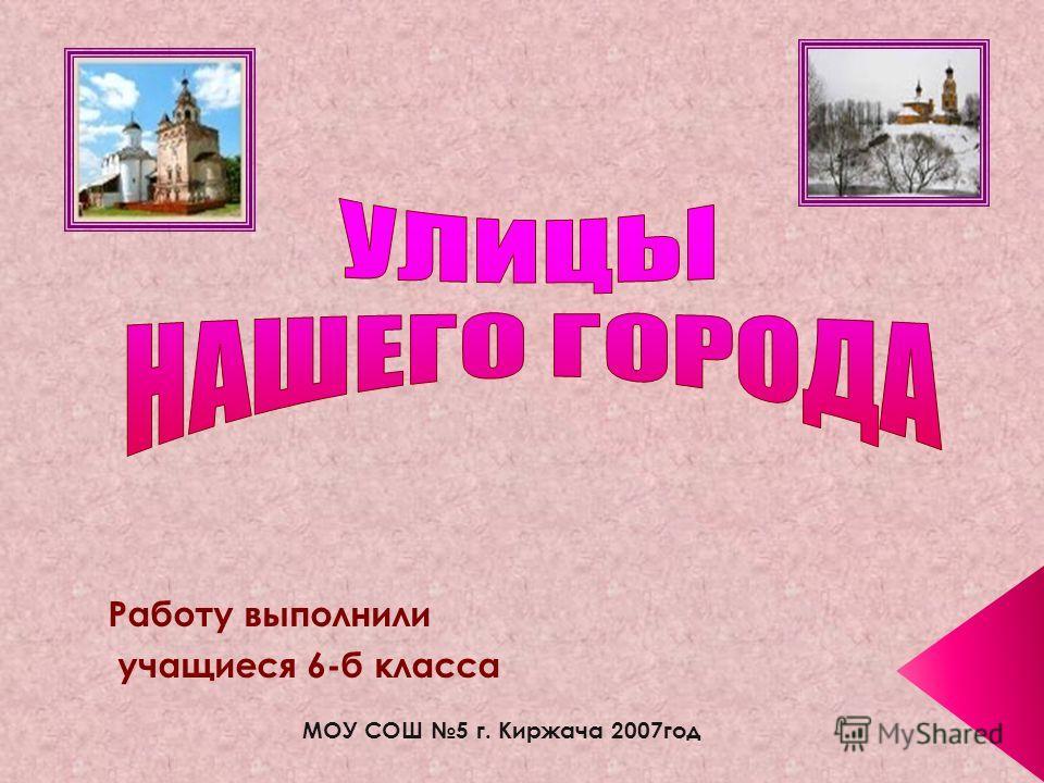 Работу выполнили учащиеся 6-б класса МОУ СОШ 5 г. Киржача 2007год