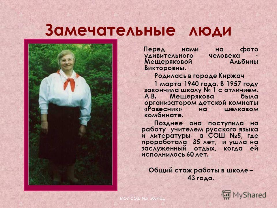Перед нами на фото удивительного человека - Мещеряковой Альбины Викторовны. Родилась в городе Киржач 1 марта 1940 года. В 1957 году закончила школу 1 с отличием. А.В. Мещерякова была организатором детской комнаты «Ровесник» на шелковом комбинате. Поз