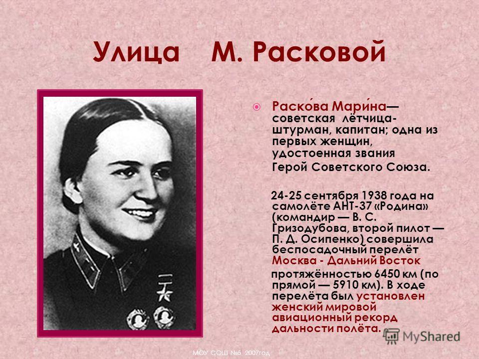 Раскова Марина советская лётчица- штурман, капитан; одна из первых женщин, удостоенная звания Герой Советского Союза. 24-25 сентября 1938 года на самолёте АНТ-37 «Родина» (командир В. С. Гризодубова, второй пилот П. Д. Осипенко) совершила беспосадочн