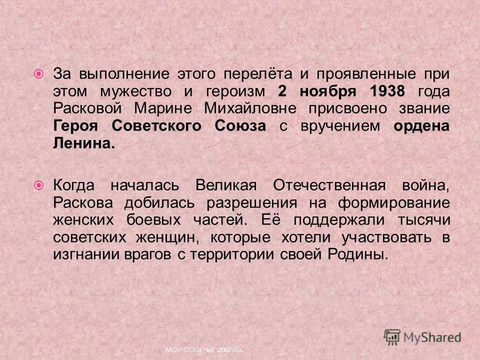 За выполнение этого перелёта и проявленные при этом мужество и героизм 2 ноября 1938 года Расковой Марине Михайловне присвоено звание Героя Советского Союза с вручением ордена Ленина. Когда началась Великая Отечественная война, Раскова добилась разре