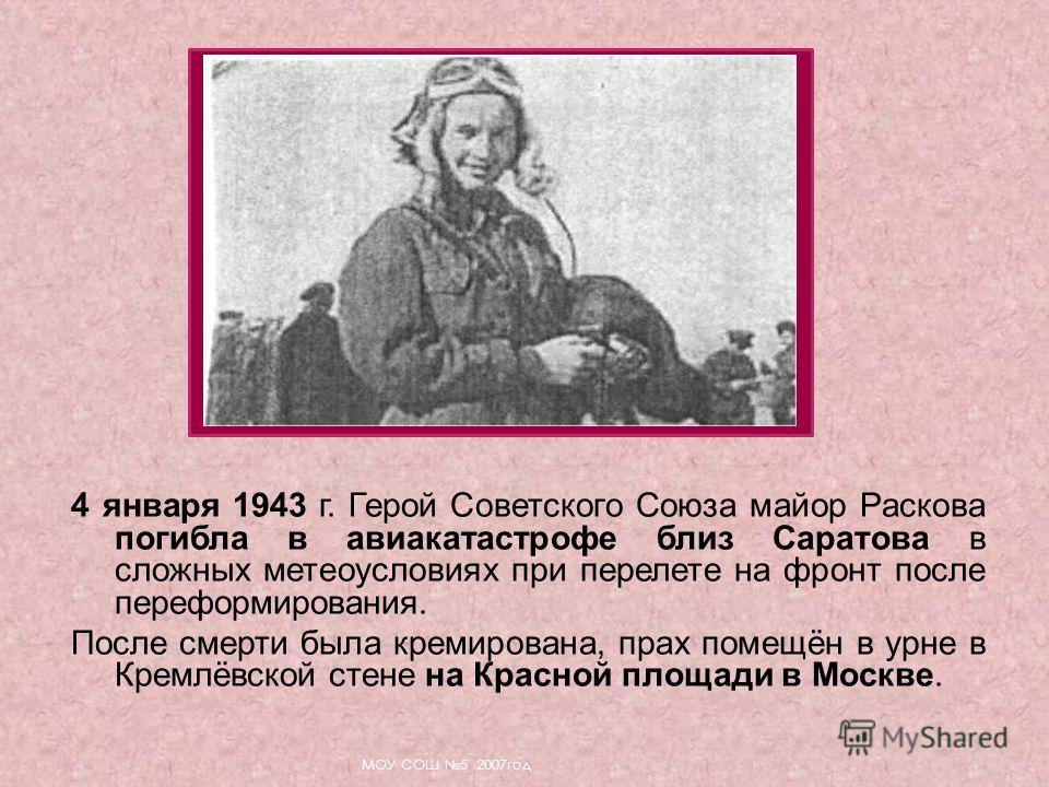4 января 1943 г. Герой Советского Союза майор Раскова погибла в авиакатастрофе близ Саратова в сложных метеоусловиях при перелете на фронт после переформирования. После смерти была кремирована, прах помещён в урне в Кремлёвской стене на Красной площа