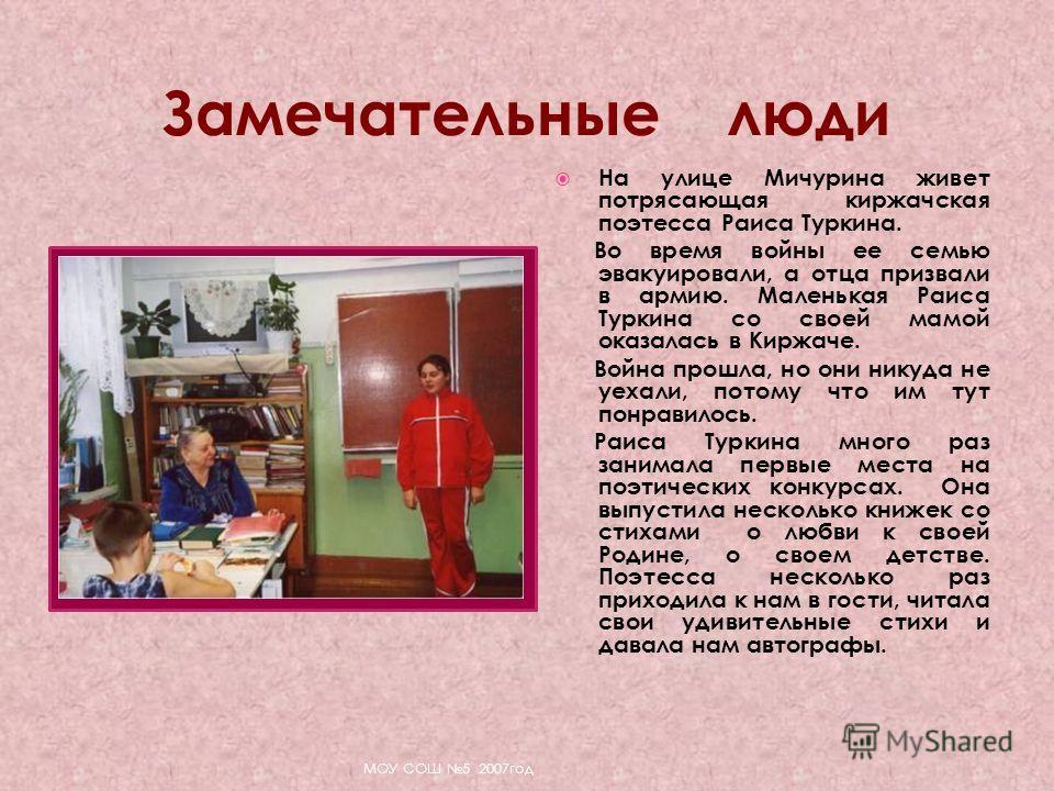 На улице Мичурина живет потрясающая киржачская поэтесса Раиса Туркина. Во время войны ее семью эвакуировали, а отца призвали в армию. Маленькая Раиса Туркина со своей мамой оказалась в Киржаче. Война прошла, но они никуда не уехали, потому что им тут