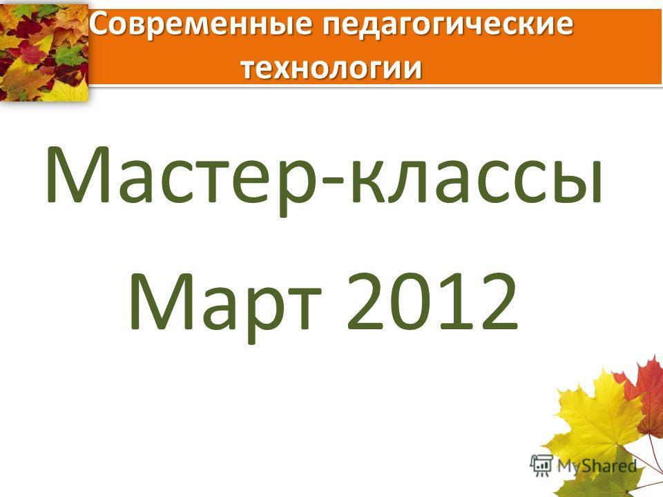 Современные педагогические технологии Мастер-классы Март 2012