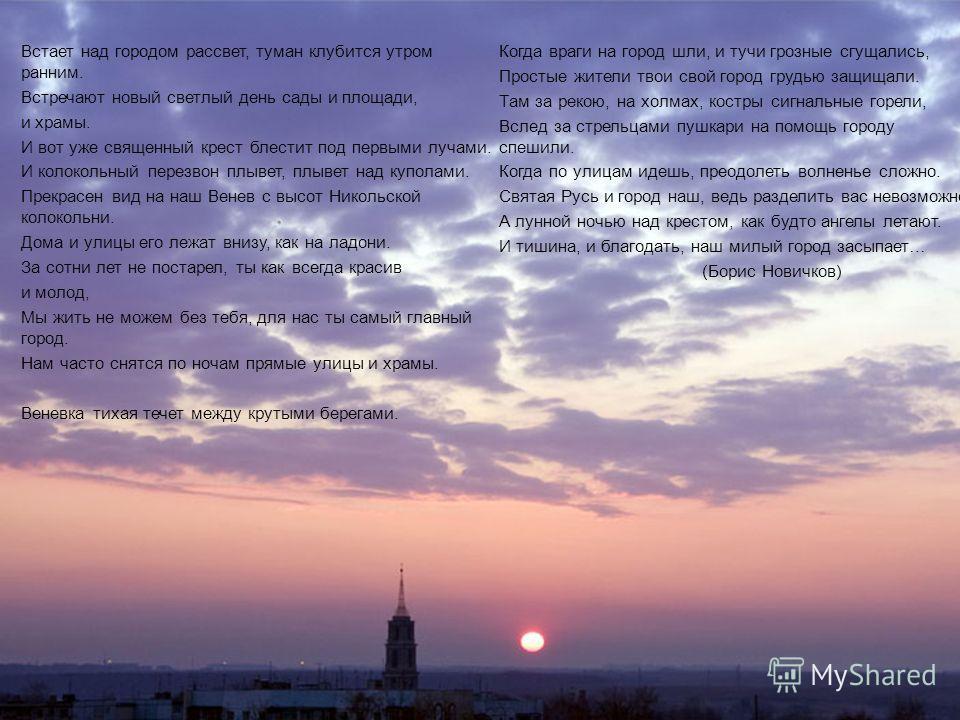 Встает над городом рассвет, туман клубится утром ранним. Встречают новый светлый день сады и площади, и храмы. И вот уже священный крест блестит под первыми лучами. И колокольный перезвон плывет, плывет над куполами. Прекрасен вид на наш Венев с высо