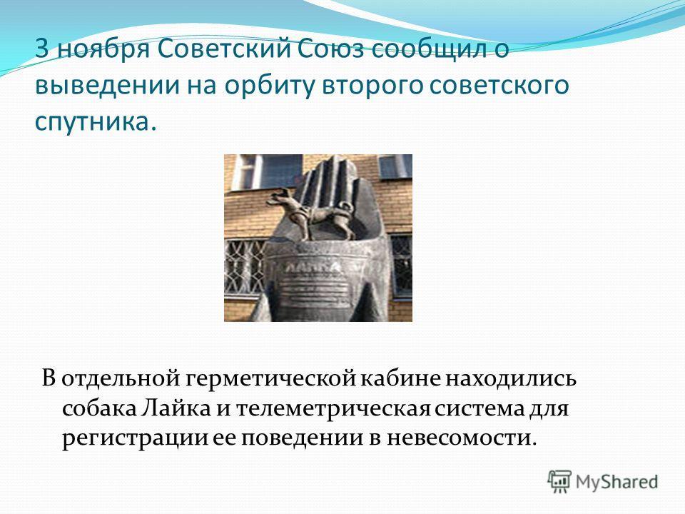 3 ноября Советский Союз сообщил о выведении на орбиту второго советского спутника. В отдельной герметической кабине находились собака Лайка и телеметрическая система для регистрации ее поведении в невесомости.