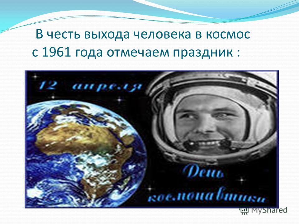 В честь выхода человека в космос с 1961 года отмечаем праздник :
