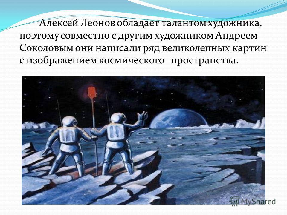 Алексей Леонов обладает талантом художника, поэтому совместно с другим художником Андреем Соколовым они написали ряд великолепных картин с изображением космического пространства.