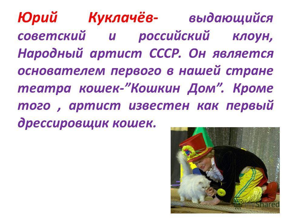 Юрий Куклачёв- выдающийся советский и российский клоун, Народный артист СССР. Он является основателем первого в нашей стране театра кошек-Кошкин Дом. Кроме того, артист известен как первый дрессировщик кошек.