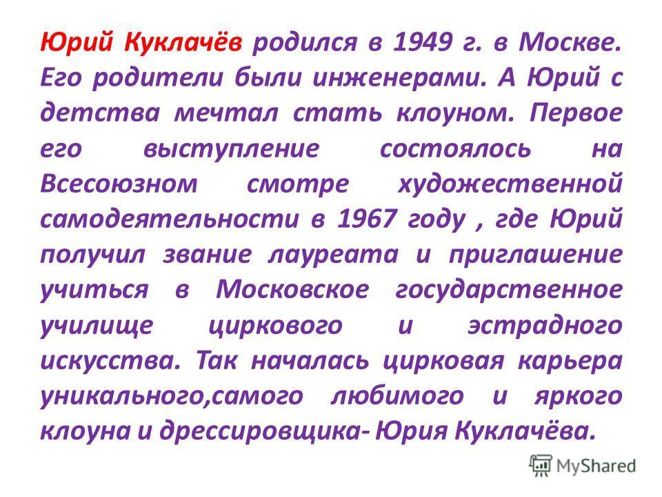 Юрий Куклачёв родился в 1949 г. в Москве. Его родители были инженерами. А Юрий с детства мечтал стать клоуном. Первое его выступление состоялось на Всесоюзном смотре художественной самодеятельности в 1967 году, где Юрий получил звание лауреата и приг