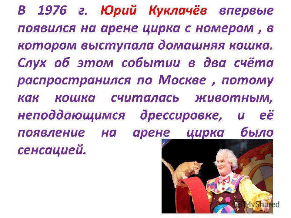 В 1976 г. Юрий Куклачёв впервые появился на арене цирка с номером, в котором выступала домашняя кошка. Слух об этом событии в два счёта распространился по Москве, потому как кошка считалась животным, неподдающимся дрессировке, и её появление на арене
