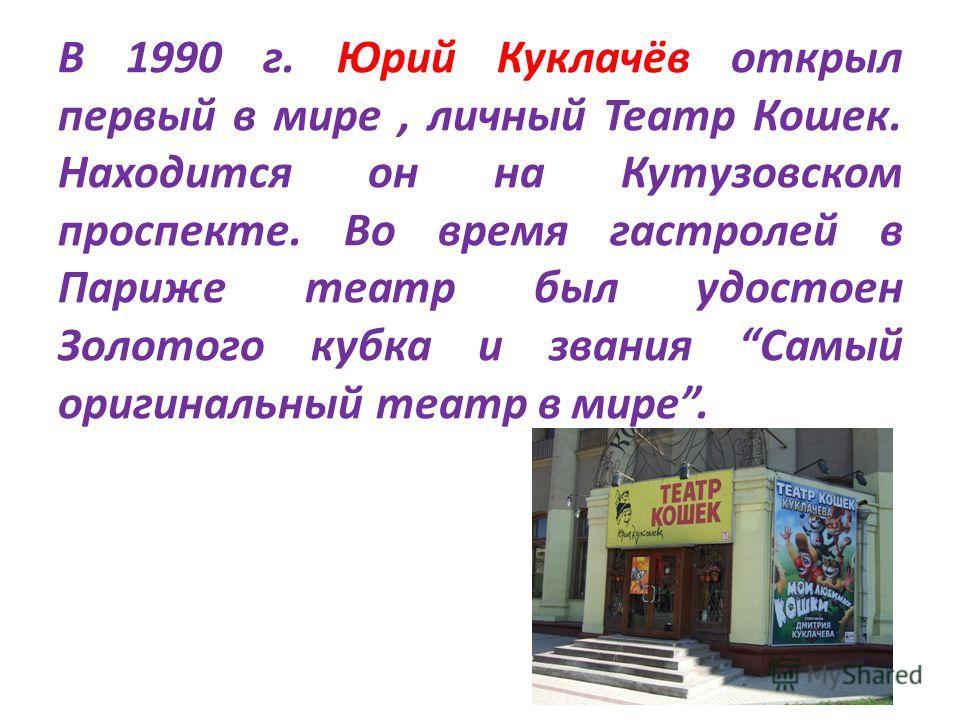 В 1990 г. Юрий Куклачёв открыл первый в мире, личный Театр Кошек. Находится он на Кутузовском проспекте. Во время гастролей в Париже театр был удостоен Золотого кубка и звания Самый оригинальный театр в мире.