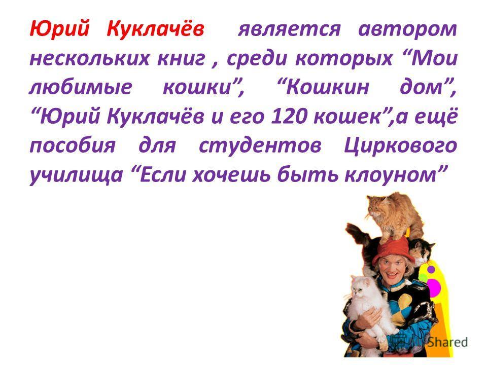 Юрий Куклачёв является автором нескольких книг, среди которых Мои любимые кошки, Кошкин дом,Юрий Куклачёв и его 120 кошек,а ещё пособия для студентов Циркового училища Если хочешь быть клоуном